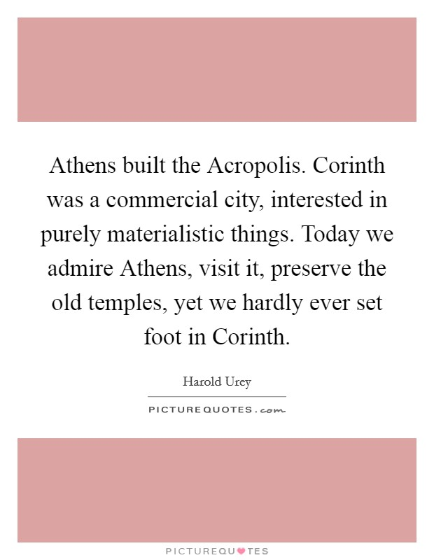 Athens built the Acropolis. Corinth was a commercial city, interested in purely materialistic things. Today we admire Athens, visit it, preserve the old temples, yet we hardly ever set foot in Corinth Picture Quote #1