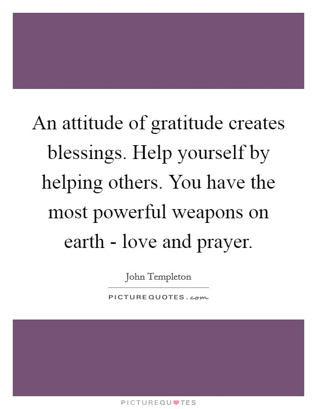 An attitude of gratitude creates blessings. Help yourself by helping others. You have the most powerful weapons on earth - love and prayer Picture Quote #1