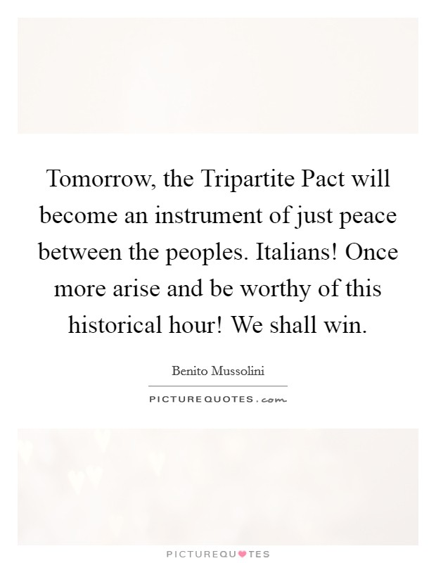 Tomorrow, the Tripartite Pact will become an instrument of just peace between the peoples. Italians! Once more arise and be worthy of this historical hour! We shall win Picture Quote #1