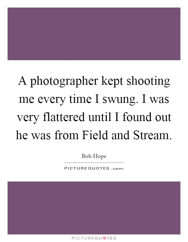 A photographer kept shooting me every time I swung. I was very flattered until I found out he was from Field and Stream Picture Quote #1