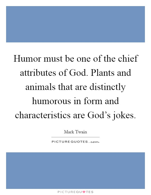 Humor must be one of the chief attributes of God. Plants and animals that are distinctly humorous in form and characteristics are God's jokes Picture Quote #1