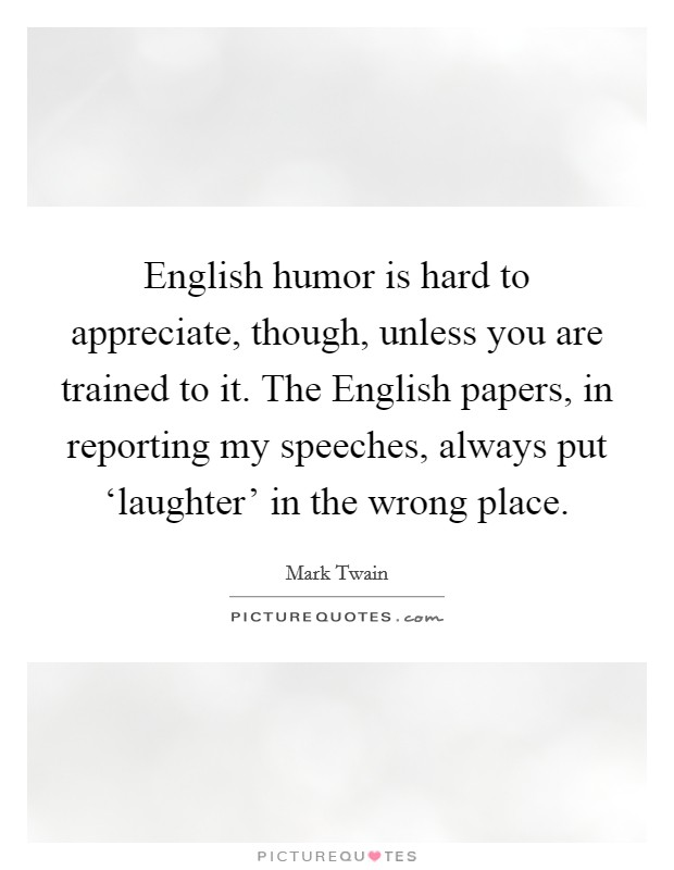 English humor is hard to appreciate, though, unless you are trained to it. The English papers, in reporting my speeches, always put 'laughter' in the wrong place Picture Quote #1