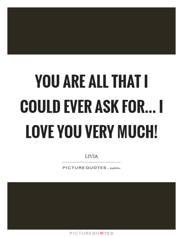 You are all that I could ever ask for... I Love You very much! Picture Quote #1