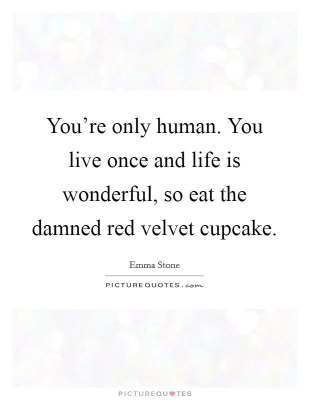 You're only human. You live once and life is wonderful, so eat the damned red velvet cupcake Picture Quote #1