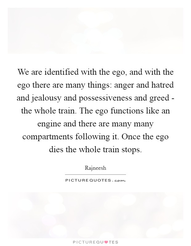 We are identified with the ego, and with the ego there are many things: anger and hatred and jealousy and possessiveness and greed - the whole train. The ego functions like an engine and there are many many compartments following it. Once the ego dies the whole train stops Picture Quote #1