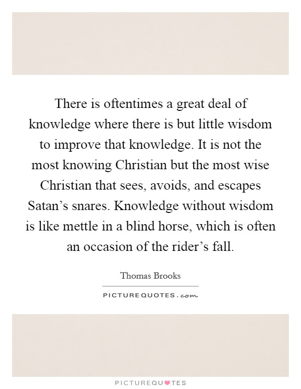 There is oftentimes a great deal of knowledge where there is but little wisdom to improve that knowledge. It is not the most knowing Christian but the most wise Christian that sees, avoids, and escapes Satan's snares. Knowledge without wisdom is like mettle in a blind horse, which is often an occasion of the rider's fall Picture Quote #1
