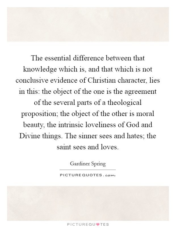 The essential difference between that knowledge which is, and that which is not conclusive evidence of Christian character, lies in this: the object of the one is the agreement of the several parts of a theological proposition; the object of the other is moral beauty, the intrinsic loveliness of God and Divine things. The sinner sees and hates; the saint sees and loves Picture Quote #1