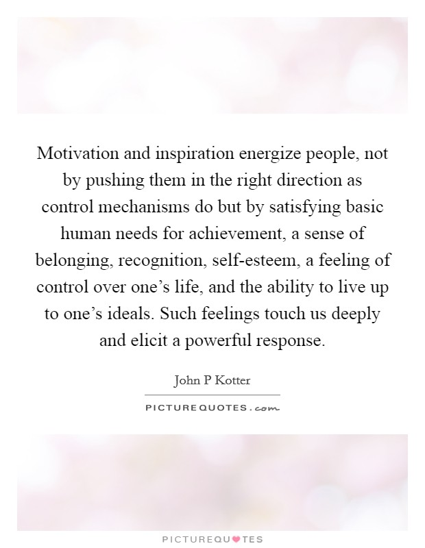 Motivation and inspiration energize people, not by pushing them in the right direction as control mechanisms do but by satisfying basic human needs for achievement, a sense of belonging, recognition, self-esteem, a feeling of control over one's life, and the ability to live up to one's ideals. Such feelings touch us deeply and elicit a powerful response Picture Quote #1