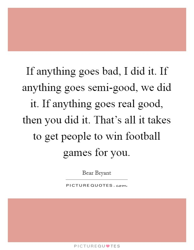 If anything goes bad, I did it. If anything goes semi-good, we did it. If anything goes real good, then you did it. That's all it takes to get people to win football games for you Picture Quote #1