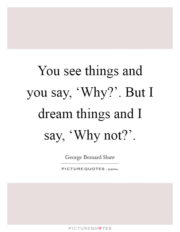 You see things and you say, 'Why?'. But I dream things and I say, 'Why not?' Picture Quote #1