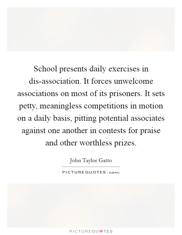School presents daily exercises in dis-association. It forces unwelcome associations on most of its prisoners. It sets petty, meaningless competitions in motion on a daily basis, pitting potential associates against one another in contests for praise and other worthless prizes Picture Quote #1