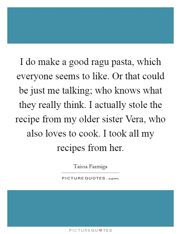 I do make a good ragu pasta, which everyone seems to like. Or that could be just me talking; who knows what they really think. I actually stole the recipe from my older sister Vera, who also loves to cook. I took all my recipes from her Picture Quote #1