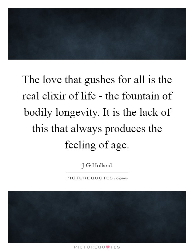 The love that gushes for all is the real elixir of life - the fountain of bodily longevity. It is the lack of this that always produces the feeling of age Picture Quote #1