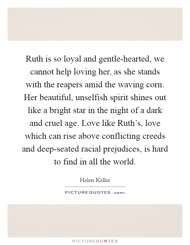 Ruth is so loyal and gentle-hearted, we cannot help loving her, as she stands with the reapers amid the waving corn. Her beautiful, unselfish spirit shines out like a bright star in the night of a dark and cruel age. Love like Ruth's, love which can rise above conflicting creeds and deep-seated racial prejudices, is hard to find in all the world Picture Quote #1