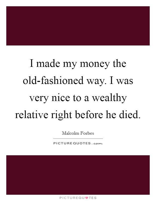 I made my money the old-fashioned way. I was very nice to a wealthy relative right before he died Picture Quote #1