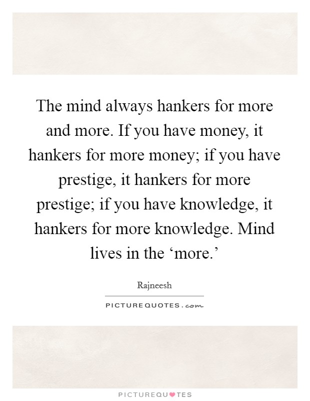 The mind always hankers for more and more. If you have money, it hankers for more money; if you have prestige, it hankers for more prestige; if you have knowledge, it hankers for more knowledge. Mind lives in the 'more.' Picture Quote #1