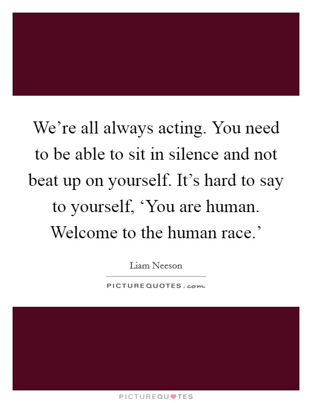 We're all always acting. You need to be able to sit in silence and not beat up on yourself. It's hard to say to yourself, 'You are human. Welcome to the human race.' Picture Quote #1