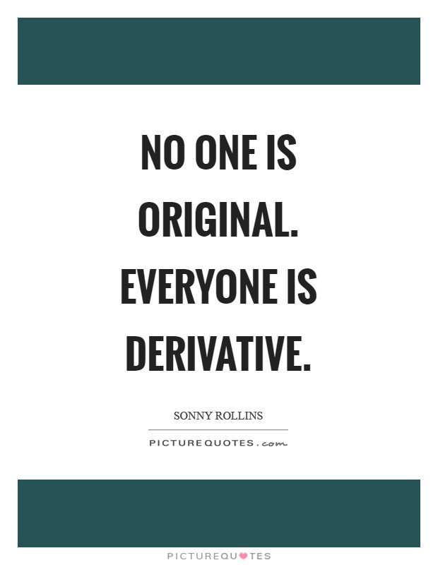 No one is original. Everyone is derivative Picture Quote #1