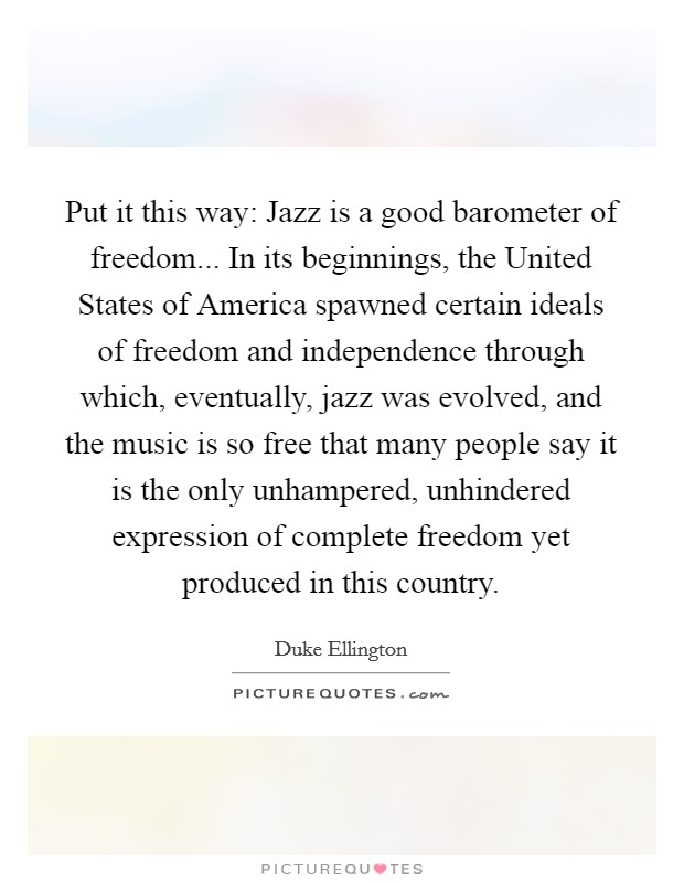 Put it this way: Jazz is a good barometer of freedom... In its beginnings, the United States of America spawned certain ideals of freedom and independence through which, eventually, jazz was evolved, and the music is so free that many people say it is the only unhampered, unhindered expression of complete freedom yet produced in this country Picture Quote #1