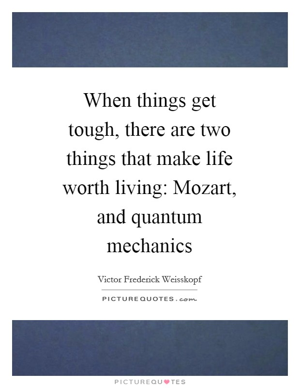 When things get tough, there are two things that make life worth living: Mozart, and quantum mechanics Picture Quote #1