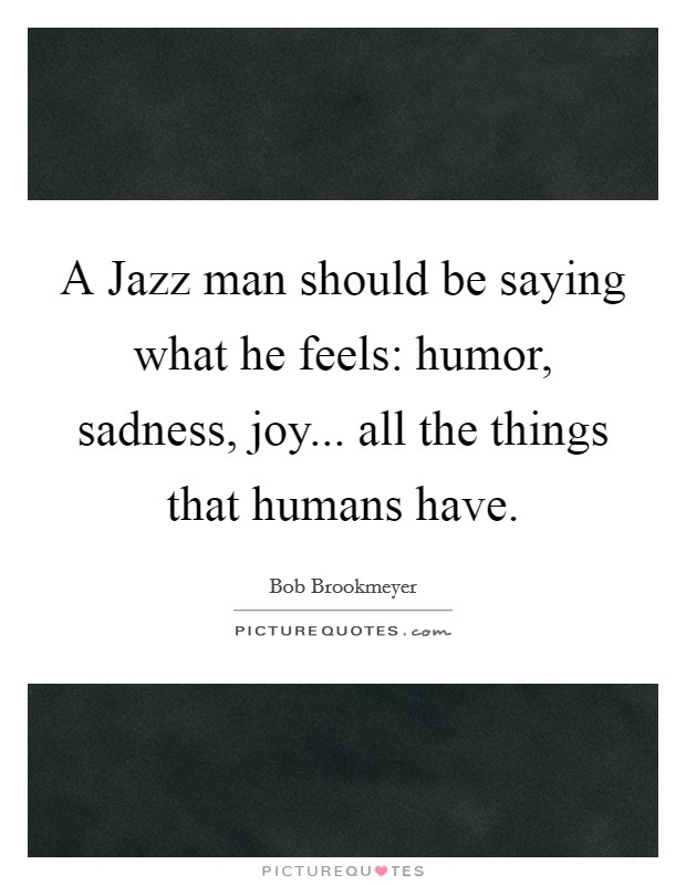 A Jazz man should be saying what he feels: humor, sadness, joy... all the things that humans have Picture Quote #1