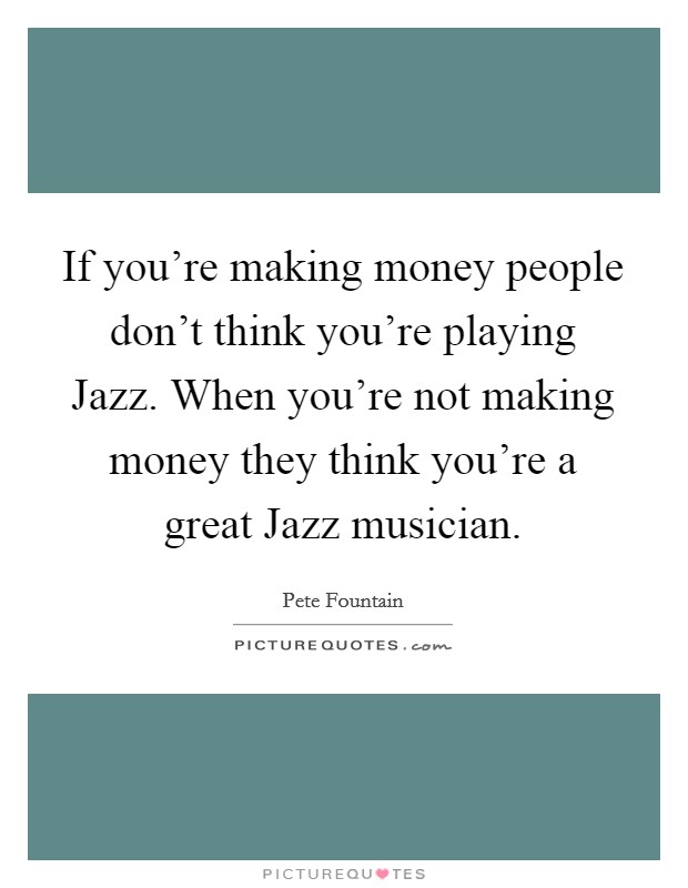 If you're making money people don't think you're playing Jazz. When you're not making money they think you're a great Jazz musician Picture Quote #1