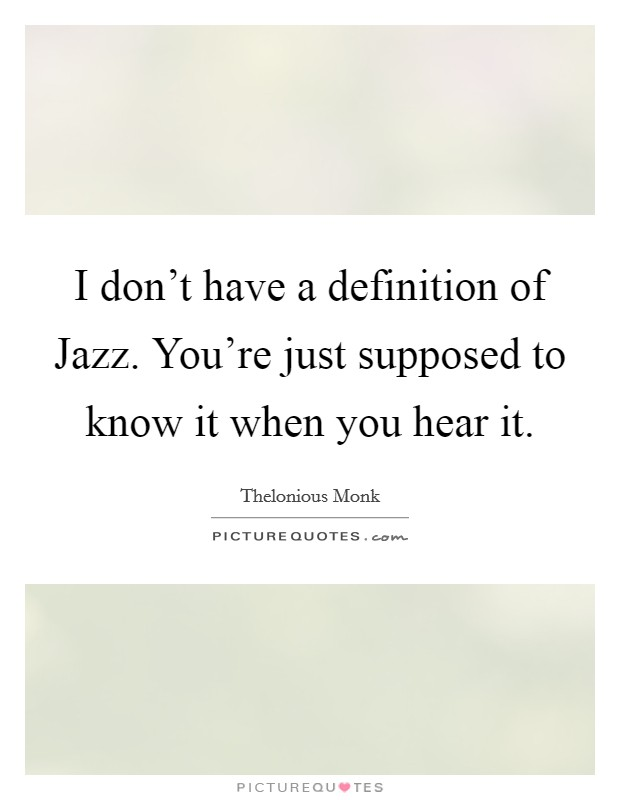 I don't have a definition of Jazz. You're just supposed to know it when you hear it Picture Quote #1
