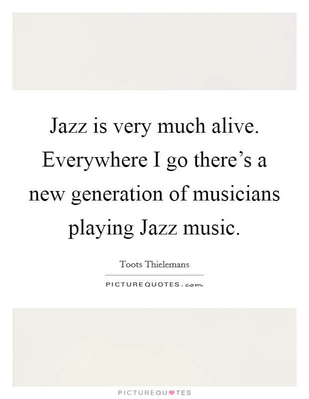 Jazz is very much alive. Everywhere I go there's a new generation of musicians playing Jazz music Picture Quote #1