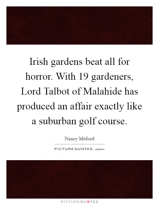 Irish gardens beat all for horror. With 19 gardeners, Lord Talbot of Malahide has produced an affair exactly like a suburban golf course Picture Quote #1