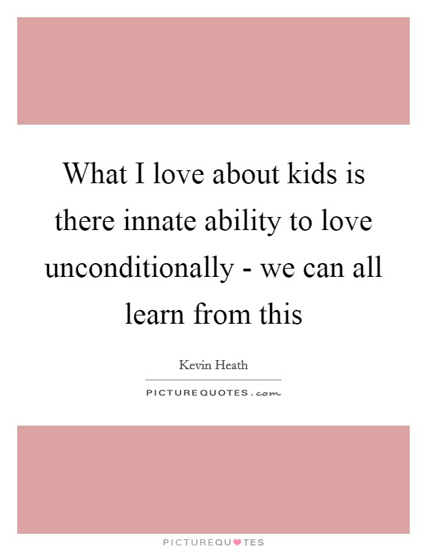 What I love about kids is there innate ability to love unconditionally - we can all learn from this Picture Quote #1