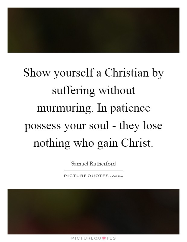 Show yourself a Christian by suffering without murmuring. In patience possess your soul - they lose nothing who gain Christ Picture Quote #1