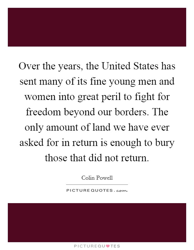 Over the years, the United States has sent many of its fine young men and women into great peril to fight for freedom beyond our borders. The only amount of land we have ever asked for in return is enough to bury those that did not return Picture Quote #1
