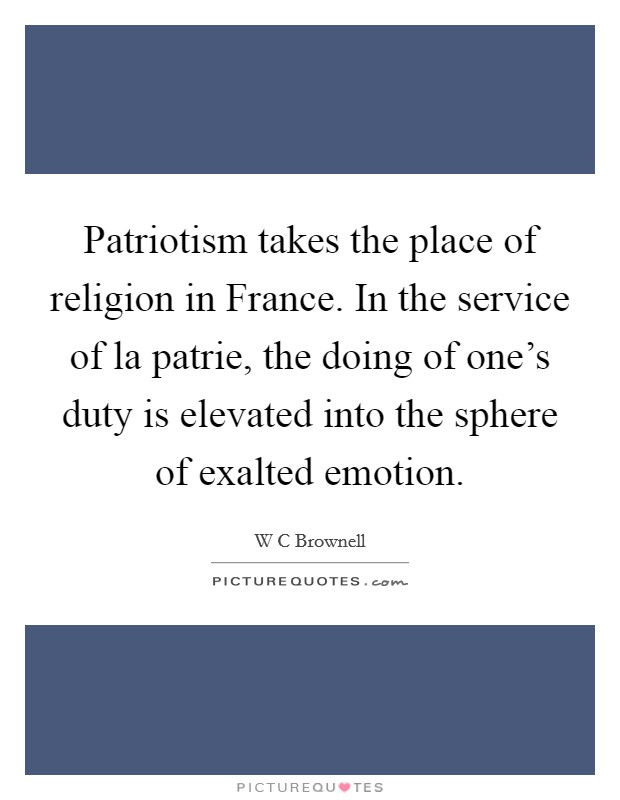 Patriotism takes the place of religion in France. In the service of la patrie, the doing of one's duty is elevated into the sphere of exalted emotion Picture Quote #1