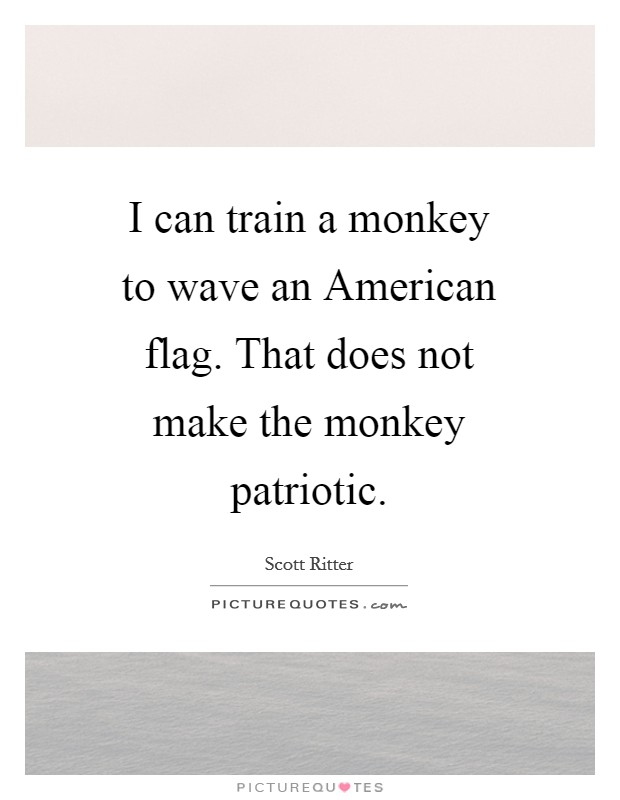 I can train a monkey to wave an American flag. That does not make the monkey patriotic Picture Quote #1