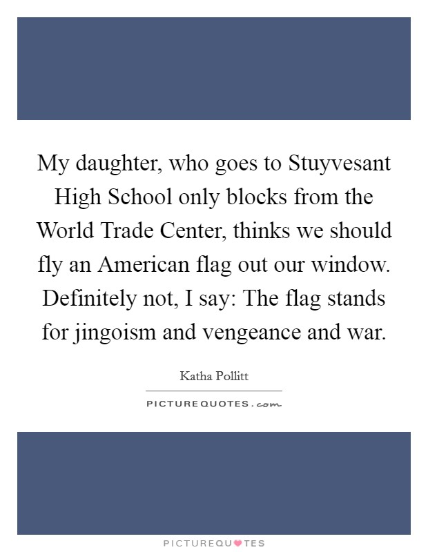 My daughter, who goes to Stuyvesant High School only blocks from the World Trade Center, thinks we should fly an American flag out our window. Definitely not, I say: The flag stands for jingoism and vengeance and war Picture Quote #1