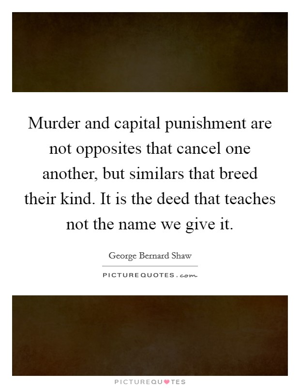 Murder and capital punishment are not opposites that cancel one another, but similars that breed their kind. It is the deed that teaches not the name we give it Picture Quote #1