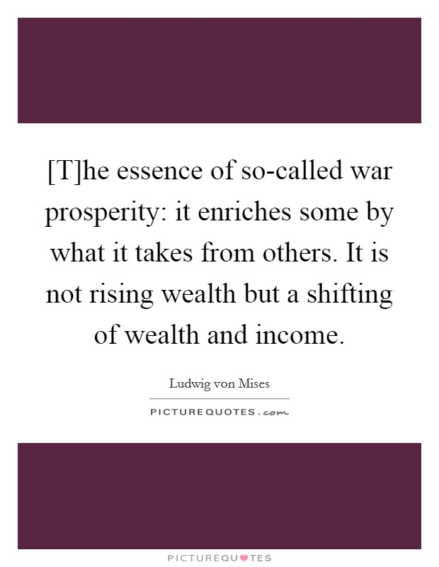 [T]he essence of so-called war prosperity: it enriches some by what it takes from others. It is not rising wealth but a shifting of wealth and income Picture Quote #1