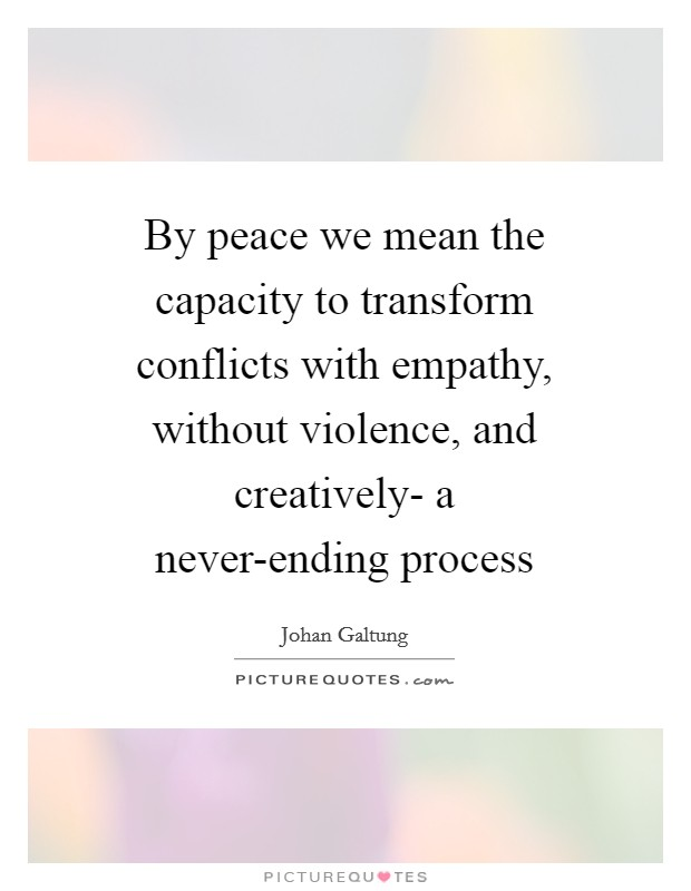 By peace we mean the capacity to transform conflicts with empathy, without violence, and creatively- a never-ending process Picture Quote #1