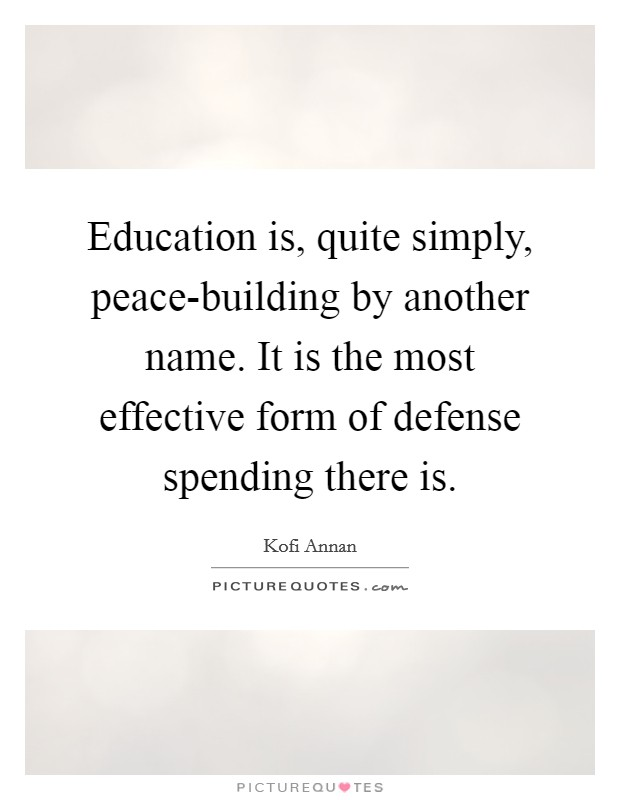 Education is, quite simply, peace-building by another name. It is the most effective form of defense spending there is Picture Quote #1