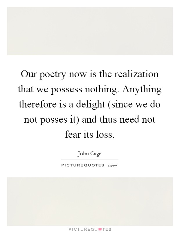 Our poetry now is the realization that we possess nothing. Anything therefore is a delight (since we do not posses it) and thus need not fear its loss Picture Quote #1