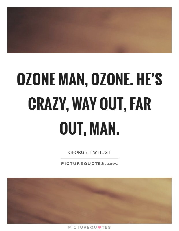 Ozone Man, Ozone. He's crazy, way out, far out, man Picture Quote #1
