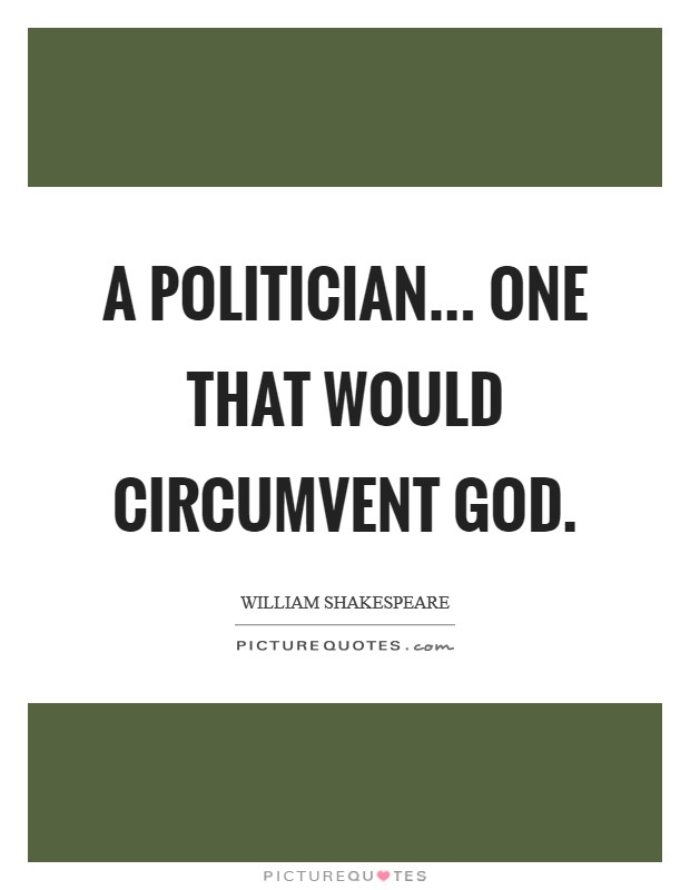 A politician... one that would circumvent God Picture Quote #1
