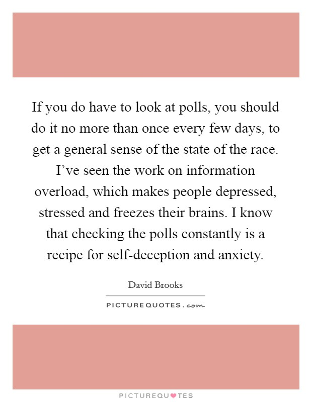 If you do have to look at polls, you should do it no more than once every few days, to get a general sense of the state of the race. I've seen the work on information overload, which makes people depressed, stressed and freezes their brains. I know that checking the polls constantly is a recipe for self-deception and anxiety Picture Quote #1