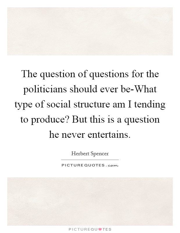 The question of questions for the politicians should ever be-What type of social structure am I tending to produce? But this is a question he never entertains Picture Quote #1