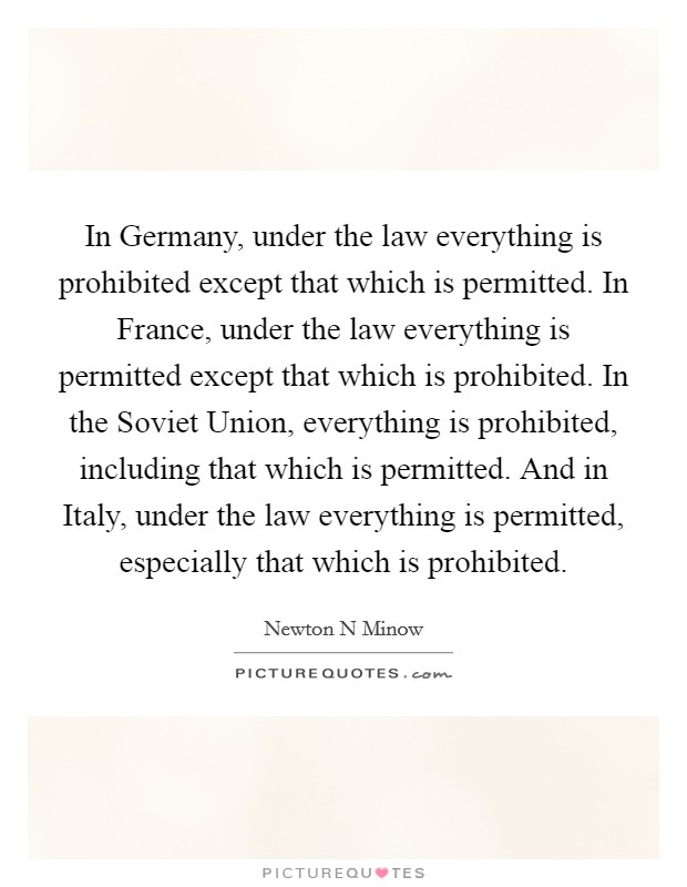 In Germany, under the law everything is prohibited except that which is permitted. In France, under the law everything is permitted except that which is prohibited. In the Soviet Union, everything is prohibited, including that which is permitted. And in Italy, under the law everything is permitted, especially that which is prohibited Picture Quote #1