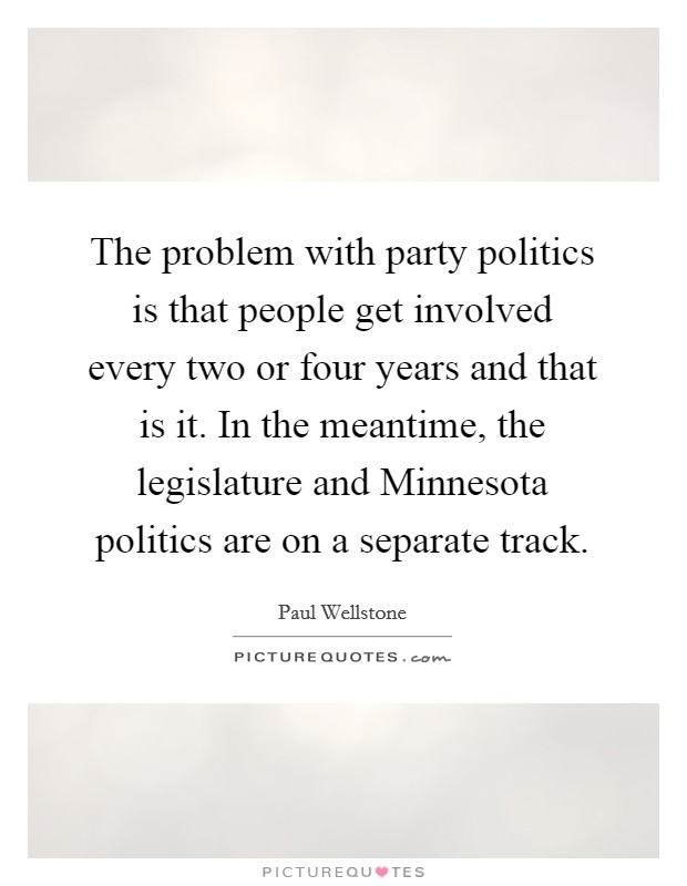 The problem with party politics is that people get involved every two or four years and that is it. In the meantime, the legislature and Minnesota politics are on a separate track Picture Quote #1