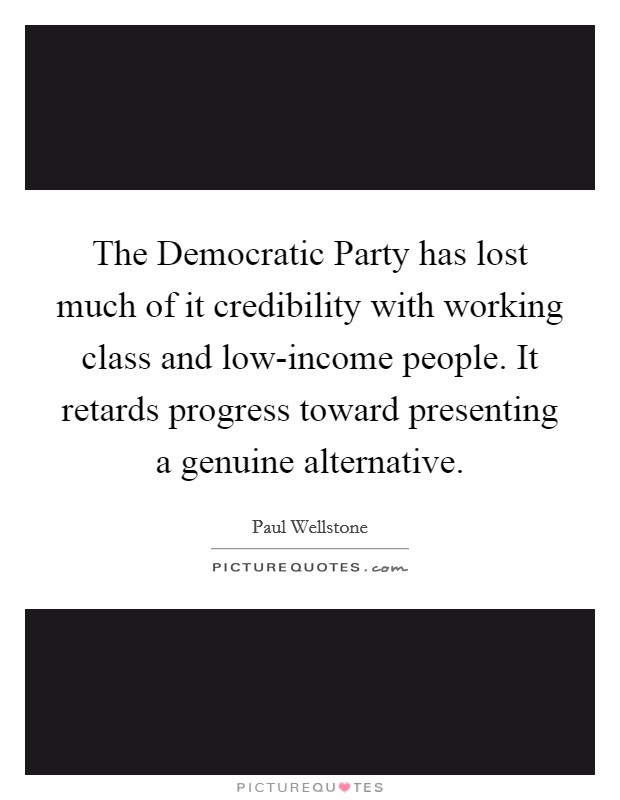 The Democratic Party has lost much of it credibility with working class and low-income people. It retards progress toward presenting a genuine alternative Picture Quote #1