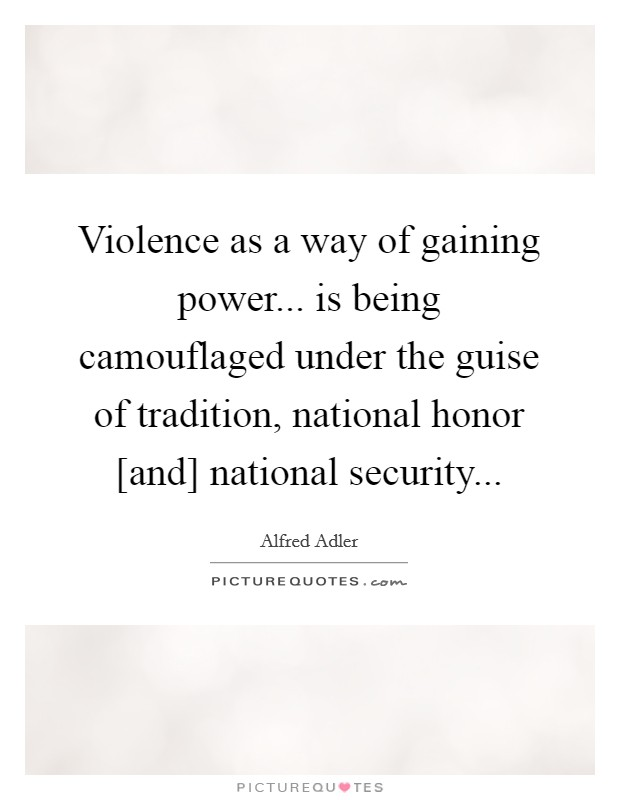 Violence as a way of gaining power... is being camouflaged under the guise of tradition, national honor [and] national security Picture Quote #1
