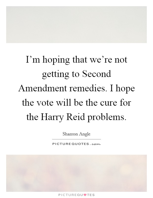 I'm hoping that we're not getting to Second Amendment remedies. I hope the vote will be the cure for the Harry Reid problems Picture Quote #1