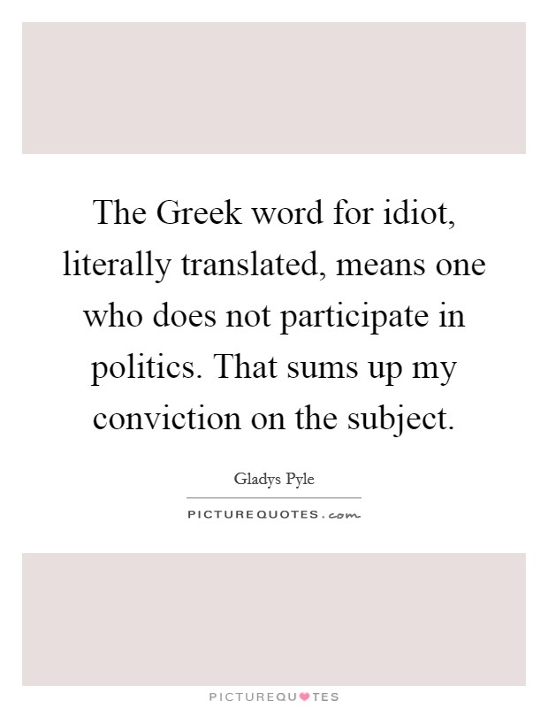 The Greek word for idiot, literally translated, means one who does not participate in politics. That sums up my conviction on the subject Picture Quote #1